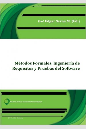 Métodos Formales, Ingeniería de Requisitos y Pruebas del Software, de Edgar Serna M.